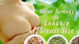 Home Remedies to Enhance Breast Size